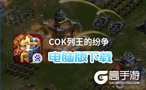 COK列王的纷争电脑版下载 电脑玩COK列王的纷争模拟器哪个好?