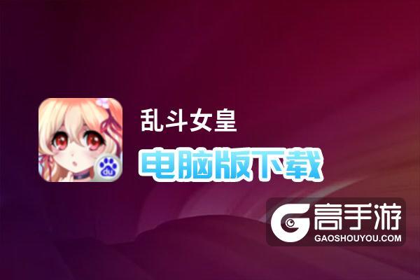 乱斗女皇电脑版下载 乱斗女皇电脑版安卓模拟器推荐