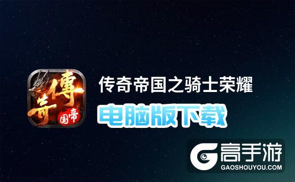 传奇帝国之骑士荣耀电脑版下载 传奇帝国之骑士荣耀电脑版安卓模拟器推荐