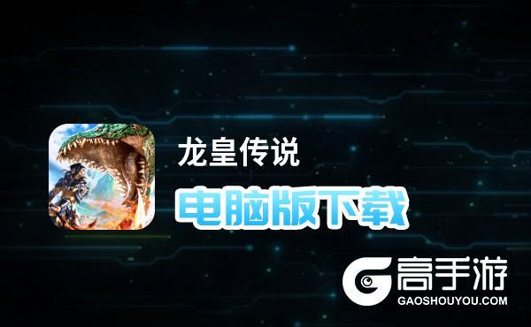龙皇传说电脑版下载 怎么下载龙皇传说电脑版模拟器
