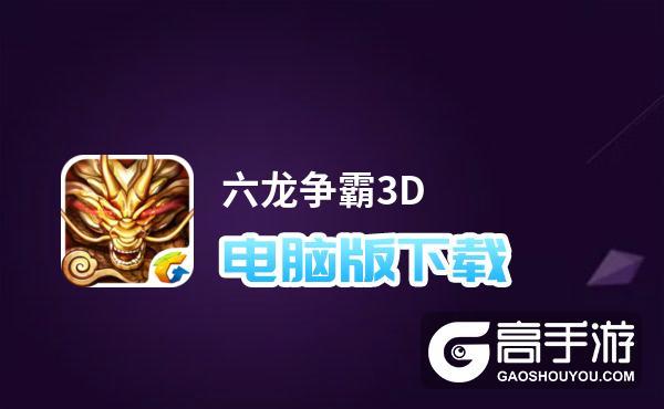 六龙争霸3D电脑版下载 六龙争霸3D模拟器哪个好?