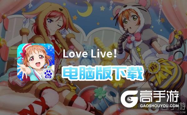 Love Live!电脑版下载 Love Live!电脑版的安装使用方法