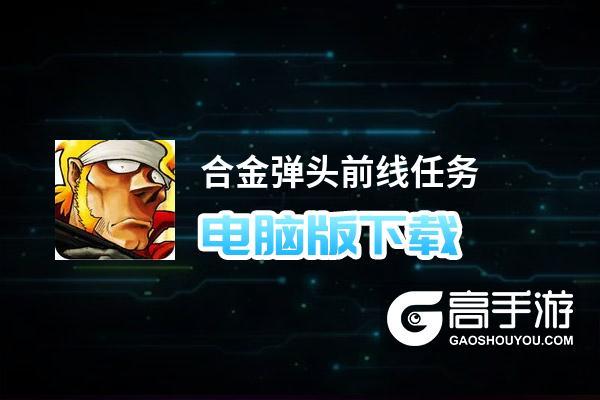 合金弹头前线任务电脑版下载 怎么电脑玩合金弹头前线任务?