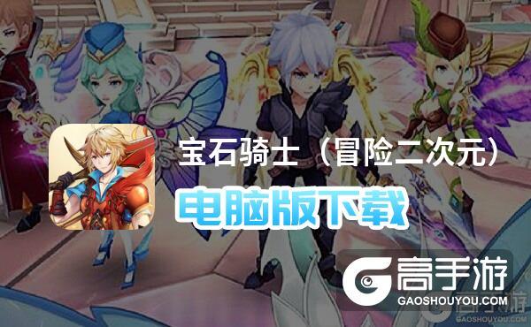 宝石骑士(冒险二次元)电脑版下载 推荐好用的宝石骑士(冒险二次元)电脑版模拟器下载