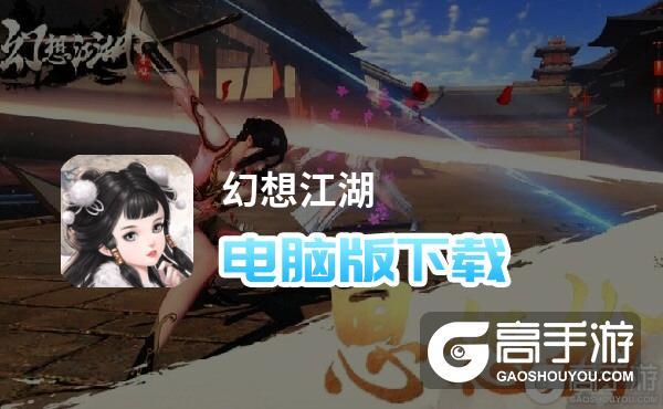 幻想江湖电脑版下载 推荐好用的幻想江湖电脑版模拟器下载