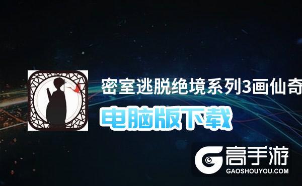密室逃脱绝境系列3画仙奇缘电脑版下载 电脑玩密室逃脱绝境系列3画仙奇缘模拟器哪个好?
