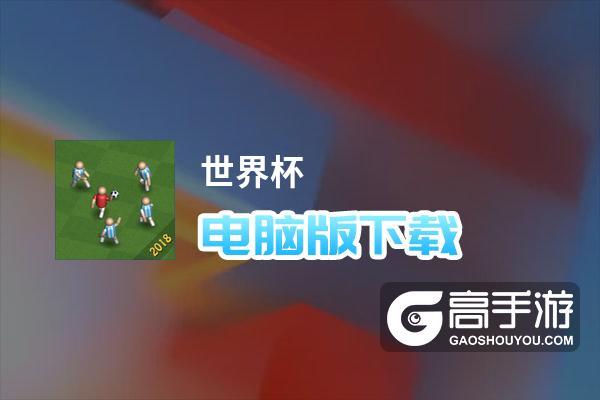 世界杯电脑版下载 怎么下载世界杯电脑版模拟器