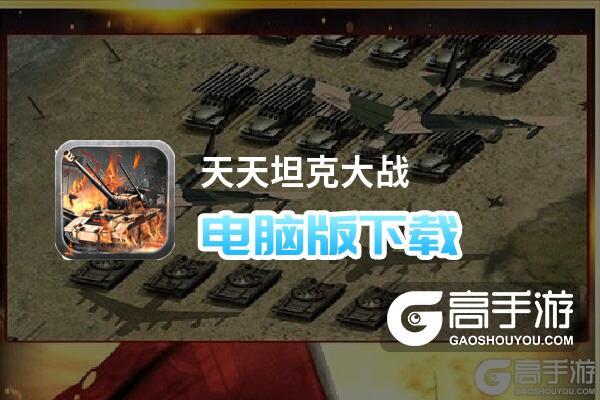 天天坦克大战电脑版下载 推荐好用的天天坦克大战电脑版模拟器下载