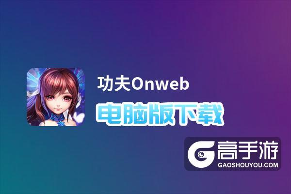 功夫Onweb电脑版下载 电脑玩功夫Onweb模拟器哪个好?