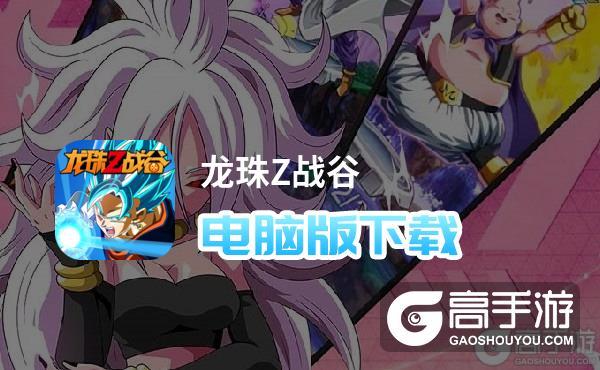 龙珠Z战谷电脑版下载 推荐好用的龙珠Z战谷电脑版模拟器下载