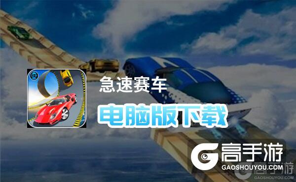 急速赛车电脑版下载 最全急速赛车电脑版攻略