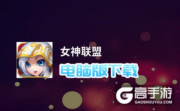 女神联盟电脑版下载 最全女神联盟电脑版攻略
