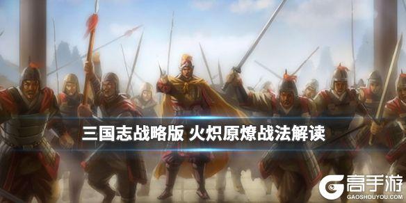 《三国志战略版》火炽原燎怎么样 S2事件战法火炽原燎简评