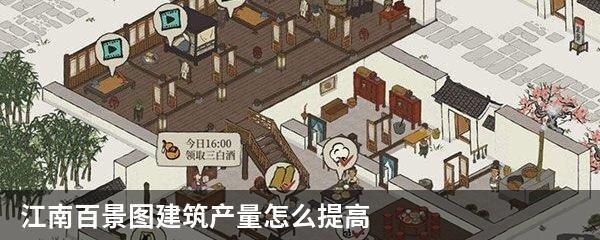 江南百景图建筑产量怎么提高?江南百景图建筑产量提高技巧