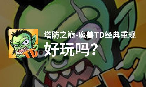塔防之巅-魔兽TD经典重现好玩吗?塔防之巅-魔兽TD经典重现好不好玩评测
