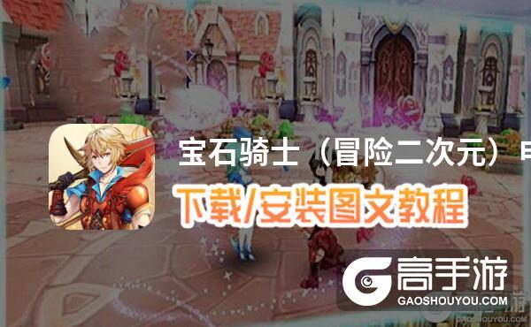 宝石骑士(冒险二次元)电脑版 电脑玩宝石骑士(冒险二次元)模拟器下载、安装攻略教程