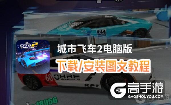 城市飞车2电脑版 电脑玩城市飞车2模拟器下载、安装攻略教程