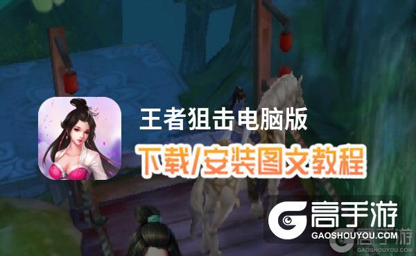王者狙击电脑版 电脑玩王者狙击模拟器下载、安装攻略教程