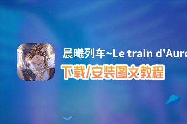晨曦列车~Le train d'Aurore~电脑版_电脑玩晨曦列车~Le train d'Aurore~模拟器下载、安装攻略教程