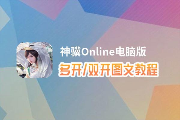神骥Online怎么双开、多开?神骥Online双开助手工具下载安装教程