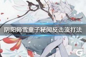 《阴阳师》雪童子秘闻反击流怎么打 反击流阵容推荐