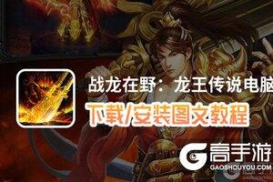 战龙在野:龙王传说电脑版 电脑玩战龙在野:龙王传说模拟器下载、安装攻略教程