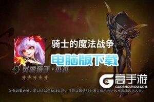 骑士的魔法战争电脑版下载 横向测评:电脑玩骑士的魔法战争模拟器推荐