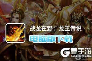 战龙在野:龙王传说电脑版下载 怎么电脑玩战龙在野:龙王传说?