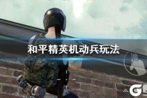 《和平精英》机动兵怎么玩 机动兵技能玩法攻略