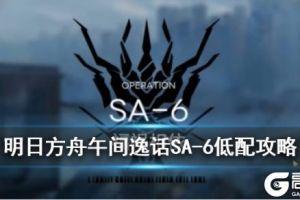 《明日方舟》突袭SA-6怎么打 午间逸话活动关卡SA-6低配攻略