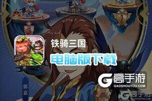 铁骑三国电脑版下载 电脑玩铁骑三国模拟器推荐
