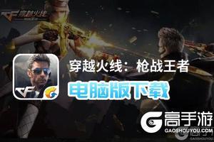 穿越火线:枪战王者电脑版下载 穿越火线:枪战王者模拟器哪个好?