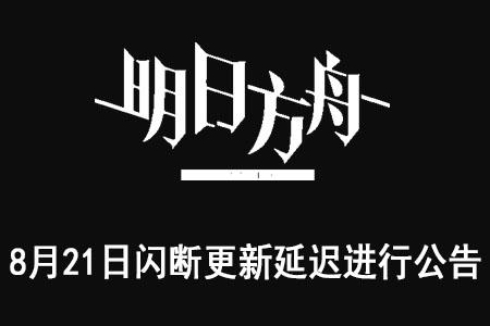 [明日方舟]8月21日闪断更新延迟进行公告